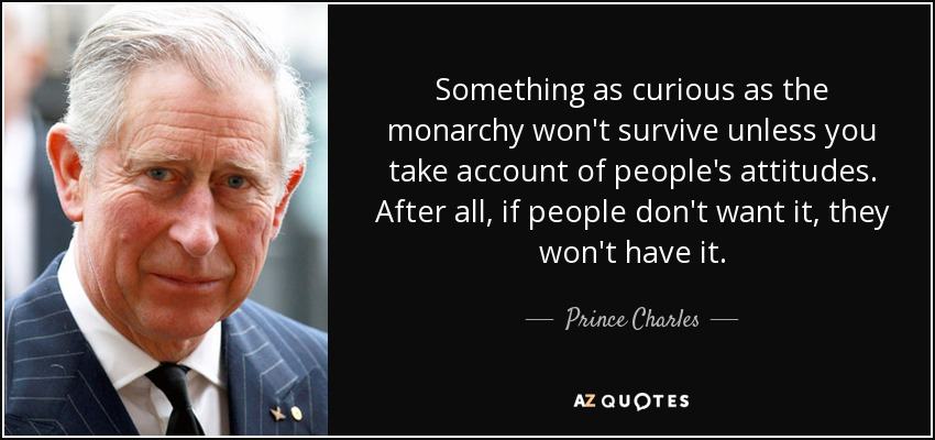 Something as curious as the monarchy won't survive unless you take account of people's attitudes. After all, if people don't want it, they won't have it. - Prince Charles