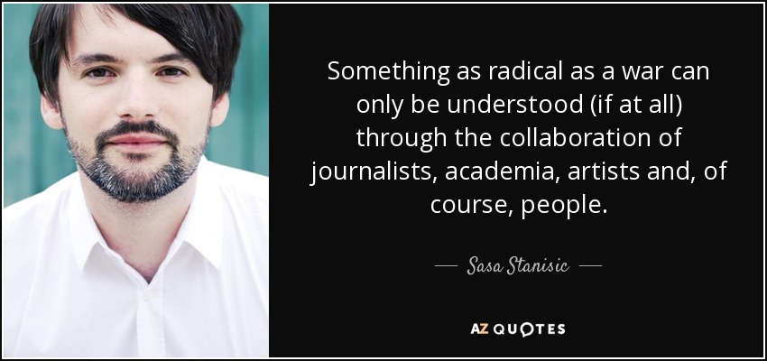 Something as radical as a war can only be understood (if at all) through the collaboration of journalists, academia, artists and, of course, people. - Sasa Stanisic