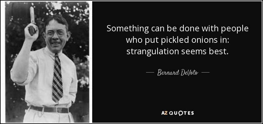 Something can be done with people who put pickled onions in: strangulation seems best. - Bernard DeVoto