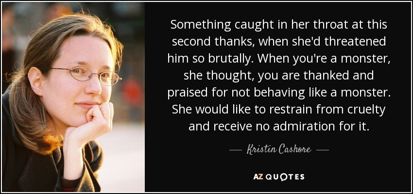 Something caught in her throat at this second thanks, when she'd threatened him so brutally. When you're a monster, she thought, you are thanked and praised for not behaving like a monster. She would like to restrain from cruelty and receive no admiration for it. - Kristin Cashore