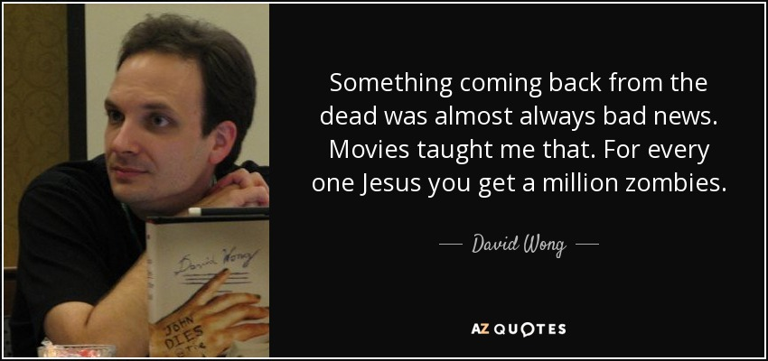 Something coming back from the dead was almost always bad news. Movies taught me that. For every one Jesus you get a million zombies. - David Wong