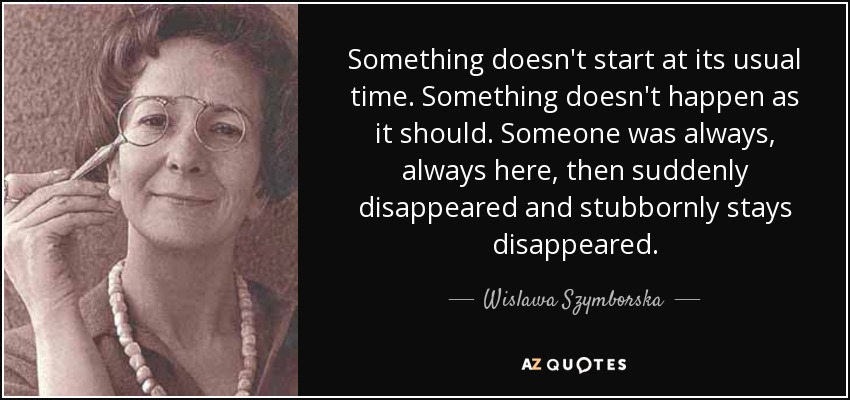 Something doesn't start at its usual time. Something doesn't happen as it should. Someone was always, always here, then suddenly disappeared and stubbornly stays disappeared. - Wislawa Szymborska