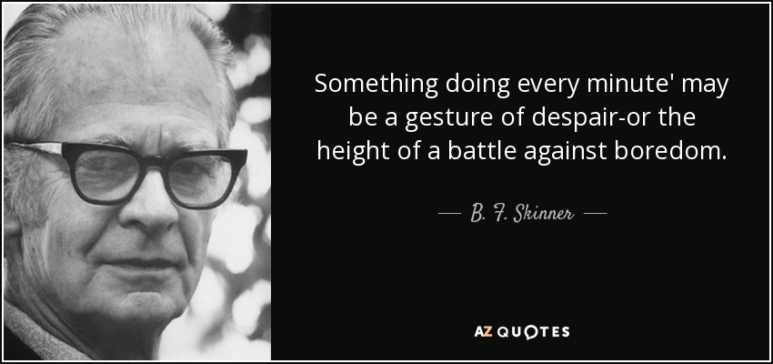 Something doing every minute' may be a gesture of despair-or the height of a battle against boredom. - B. F. Skinner