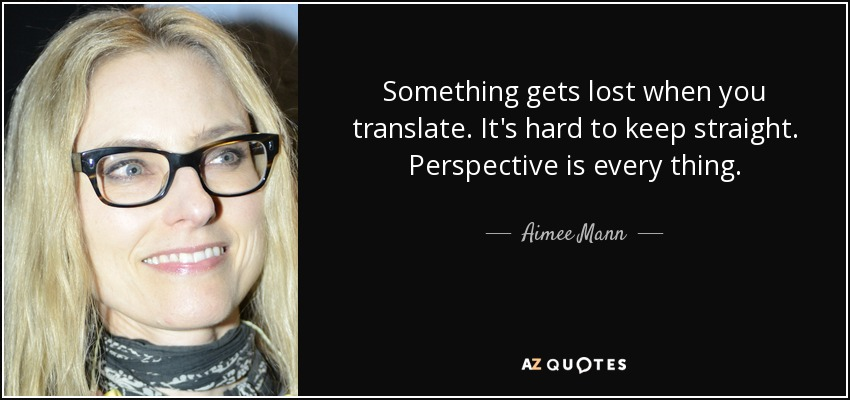 Something gets lost when you translate. It's hard to keep straight. Perspective is every thing. - Aimee Mann