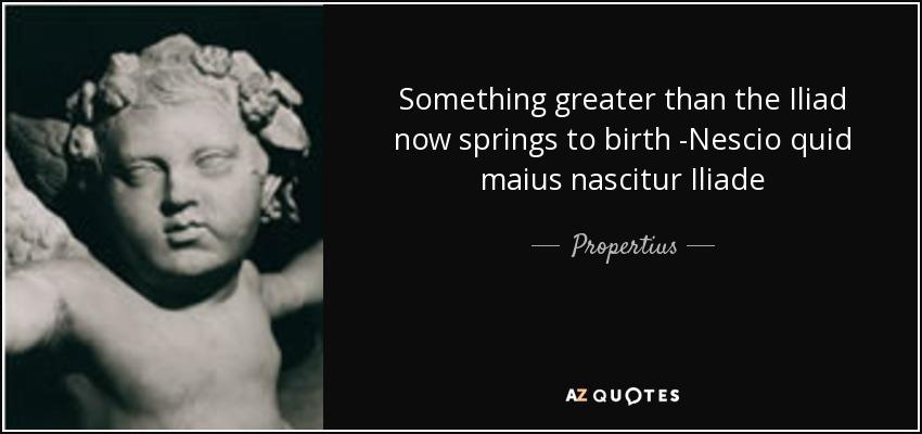 Something greater than the Iliad now springs to birth -Nescio quid maius nascitur Iliade - Propertius