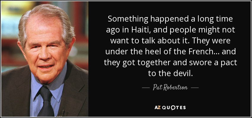 Something happened a long time ago in Haiti, and people might not want to talk about it. They were under the heel of the French... and they got together and swore a pact to the devil. - Pat Robertson