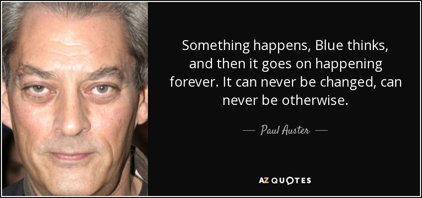Something happens, Blue thinks, and then it goes on happening forever. It can never be changed, can never be otherwise. - Paul Auster