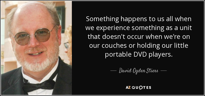 Something happens to us all when we experience something as a unit that doesn't occur when we're on our couches or holding our little portable DVD players. - David Ogden Stiers