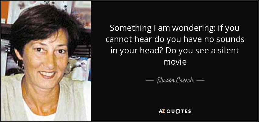 Something I am wondering: if you cannot hear do you have no sounds in your head? Do you see a silent movie - Sharon Creech