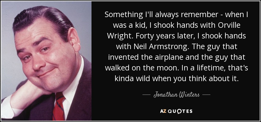 Something I'll always remember - when I was a kid, I shook hands with Orville Wright. Forty years later, I shook hands with Neil Armstrong. The guy that invented the airplane and the guy that walked on the moon. In a lifetime, that's kinda wild when you think about it. - Jonathan Winters