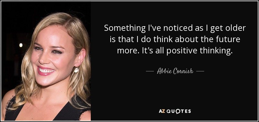 Something I've noticed as I get older is that I do think about the future more. It's all positive thinking. - Abbie Cornish