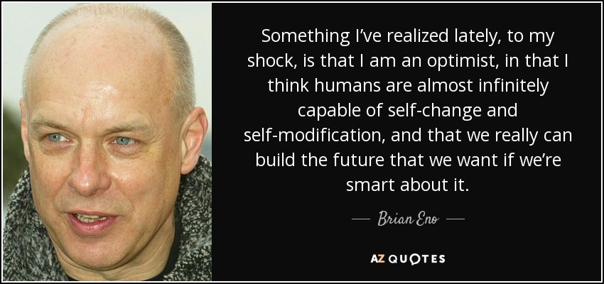 Something I've realized lately, to my shock, is that I am an optimist, in that I think humans are almost infinitely capable of self-change and self-modification, and that we really can build the future that we want if we're smart about it. - Brian Eno