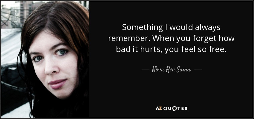 Something I would always remember. When you forget how bad it hurts, you feel so free. - Nova Ren Suma