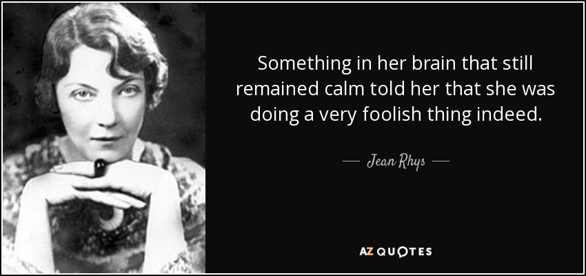 Something in her brain that still remained calm told her that she was doing a very foolish thing indeed. - Jean Rhys