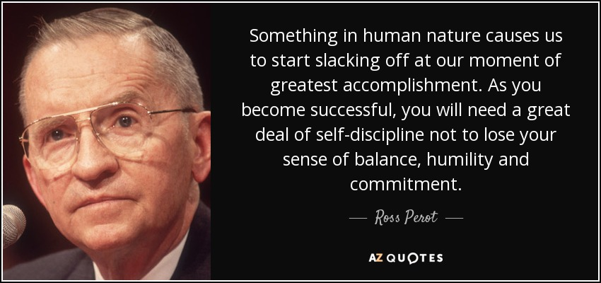 Something in human nature causes us to start slacking off at our moment of greatest accomplishment. As you become successful, you will need a great deal of self-discipline not to lose your sense of balance, humility and commitment. - Ross Perot