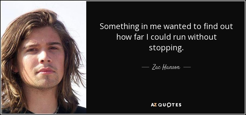 Something in me wanted to find out how far I could run without stopping. - Zac Hanson