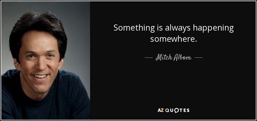 Something is always happening somewhere. - Mitch Albom