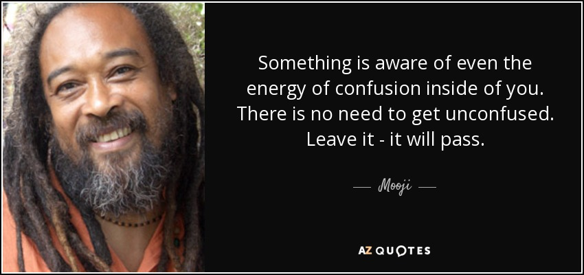Something is aware of even the energy of confusion inside of you. There is no need to get unconfused. Leave it - it will pass. - Mooji
