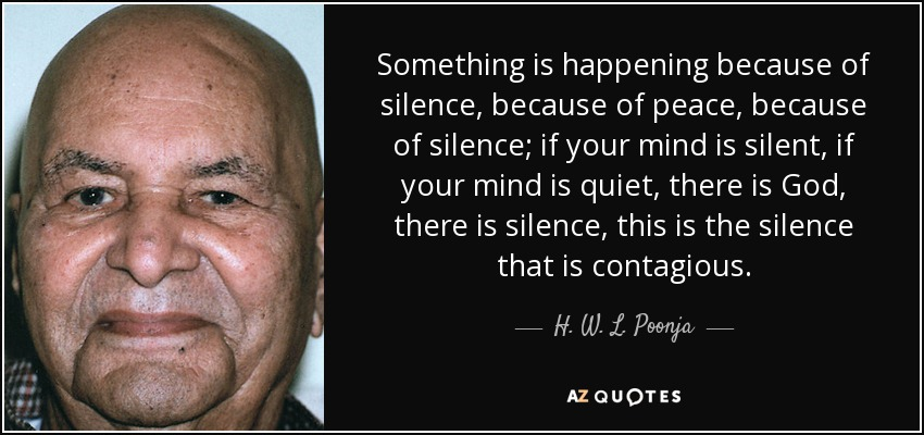 Something is happening because of silence, because of peace, because of silence; if your mind is silent, if your mind is quiet, there is God, there is silence, this is the silence that is contagious. - H. W. L. Poonja