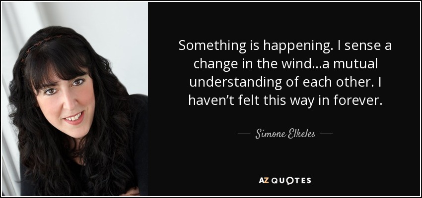 Something is happening. I sense a change in the wind…a mutual understanding of each other. I haven't felt this way in forever. - Simone Elkeles
