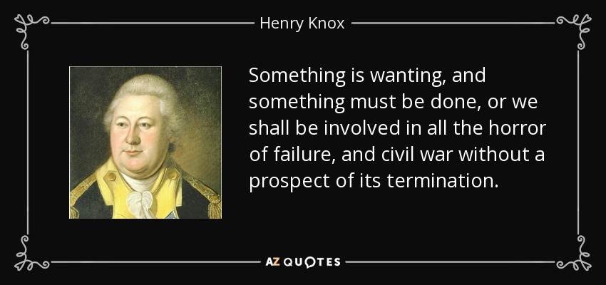 Something is wanting, and something must be done, or we shall be involved in all the horror of failure, and civil war without a prospect of its termination. - Henry Knox