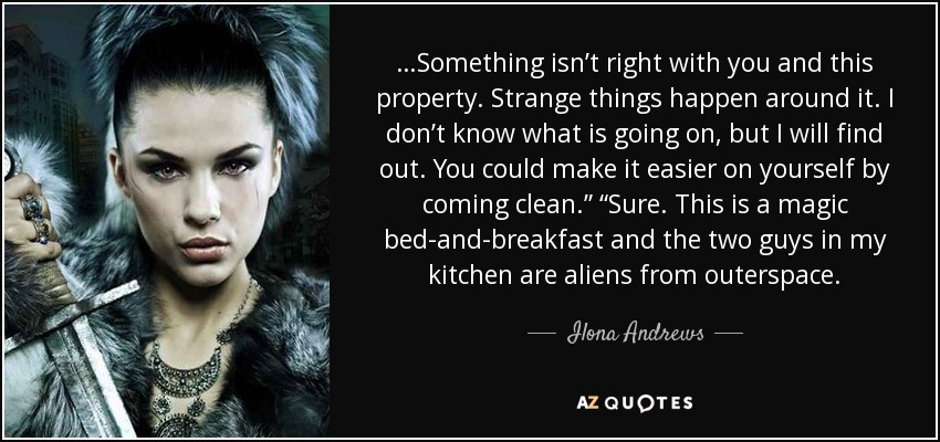 "…Something isn't right with you and this property. Strange things happen around it. I don't know what is going on, but I will find out. You could make it easier on yourself by coming clean."" ""Sure. This is a magic bed-and-breakfast and the two guys in my kitchen are aliens from outerspace. - Ilona Andrews"