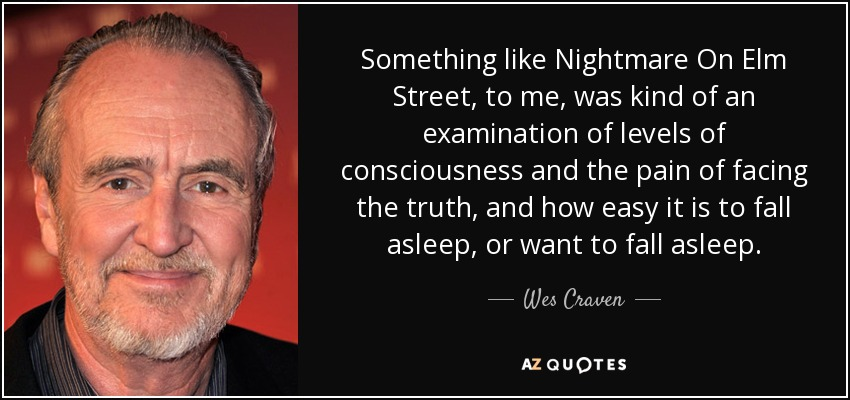 Something like Nightmare On Elm Street, to me, was kind of an examination of levels of consciousness and the pain of facing the truth, and how easy it is to fall asleep, or want to fall asleep. - Wes Craven