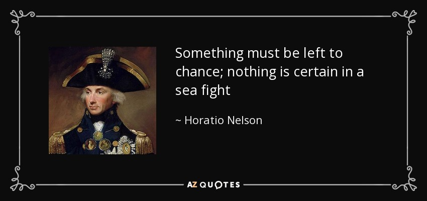 Something must be left to chance; nothing is certain in a sea fight - Horatio Nelson