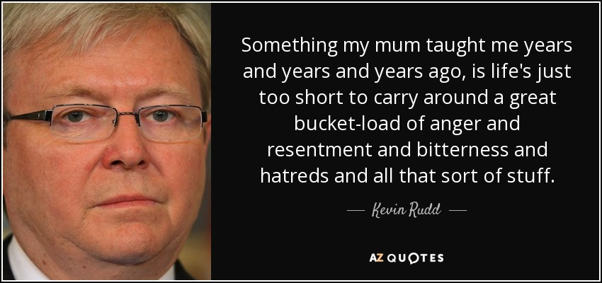 Something my mum taught me years and years and years ago, is life's just too short to carry around a great bucket-load of anger and resentment and bitterness and hatreds and all that sort of stuff. - Kevin Rudd