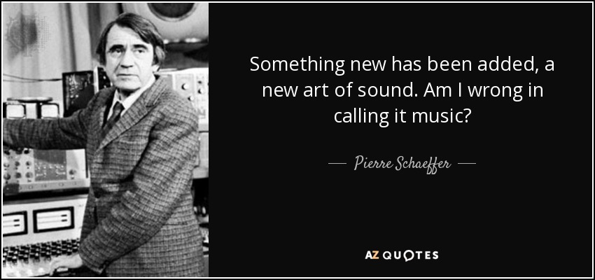 Something new has been added, a new art of sound. Am I wrong in calling it music? - Pierre Schaeffer