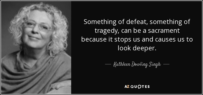 Something of defeat, something of tragedy, can be a sacrament because it stops us and causes us to look deeper. - Kathleen Dowling Singh