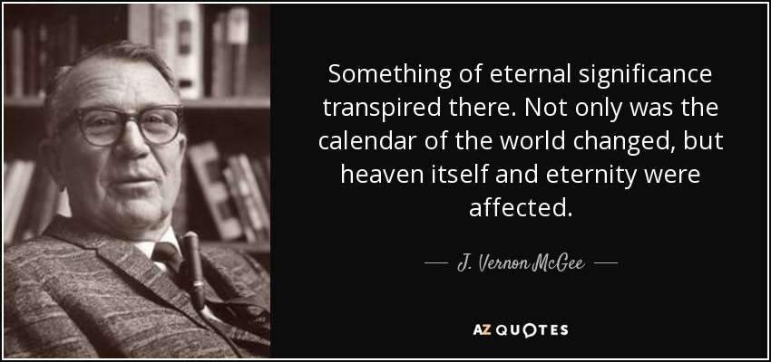 Something of eternal significance transpired there. Not only was the calendar of the world changed, but heaven itself and eternity were affected. - J. Vernon McGee