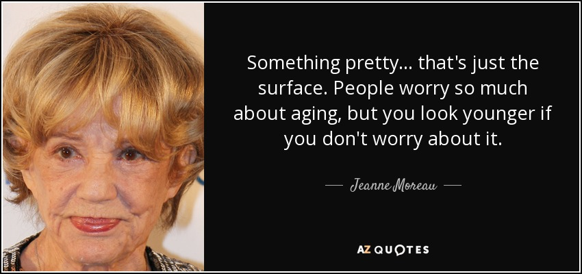Something pretty... that's just the surface. People worry so much about aging, but you look younger if you don't worry about it. - Jeanne Moreau