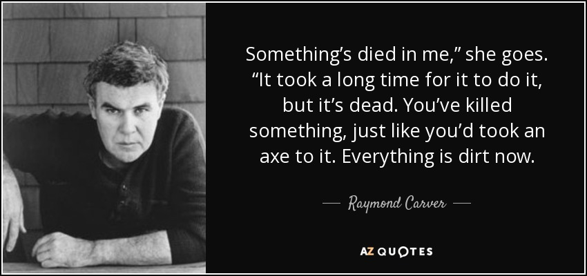 "Something's died in me,"" she goes. ""It took a long time for it to do it, but it's dead. You've killed something, just like you'd took an axe to it. Everything is dirt now. - Raymond Carver"
