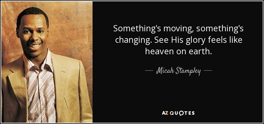 Something's moving, something's changing. See His glory feels like heaven on earth. - Micah Stampley