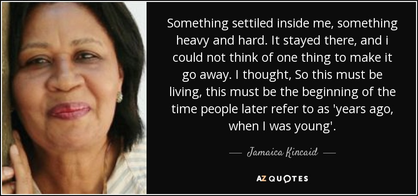 Something settiled inside me, something heavy and hard. It stayed there, and i could not think of one thing to make it go away. I thought, So this must be living, this must be the beginning of the time people later refer to as 'years ago, when I was young'. - Jamaica Kincaid