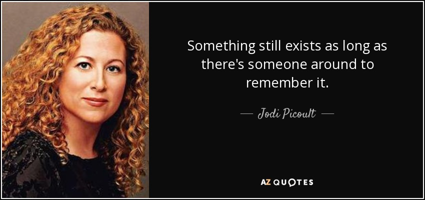 Something still exists as long as there's someone around to remember it. - Jodi Picoult