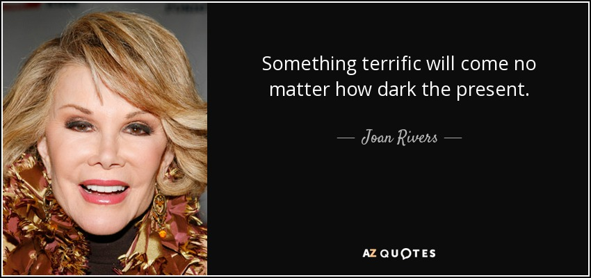 Something terrific will come no matter how dark the present. - Joan Rivers