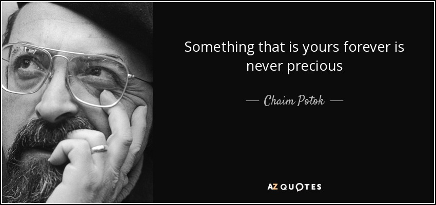 Something that is yours forever is never precious - Chaim Potok