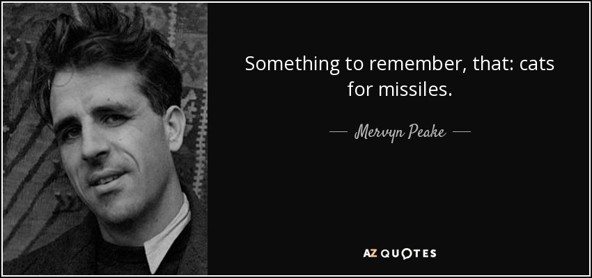 Something to remember, that: cats for missiles. - Mervyn Peake
