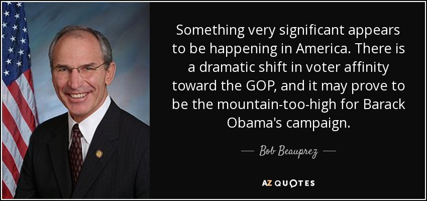 Something very significant appears to be happening in America. There is a dramatic shift in voter affinity toward the GOP, and it may prove to be the mountain-too-high for Barack Obama's campaign. - Bob Beauprez