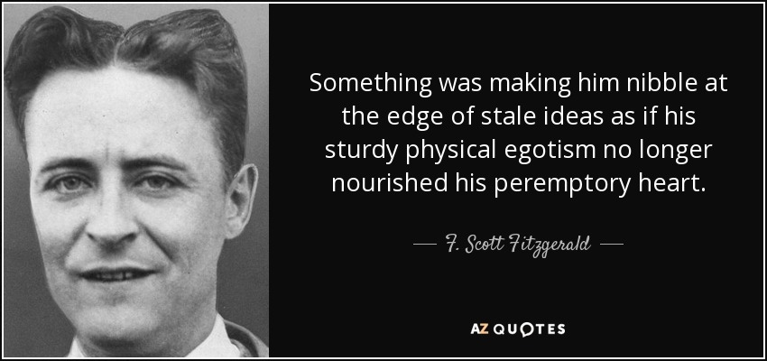 Something was making him nibble at the edge of stale ideas as if his sturdy physical egotism no longer nourished his peremptory heart. - F. Scott Fitzgerald
