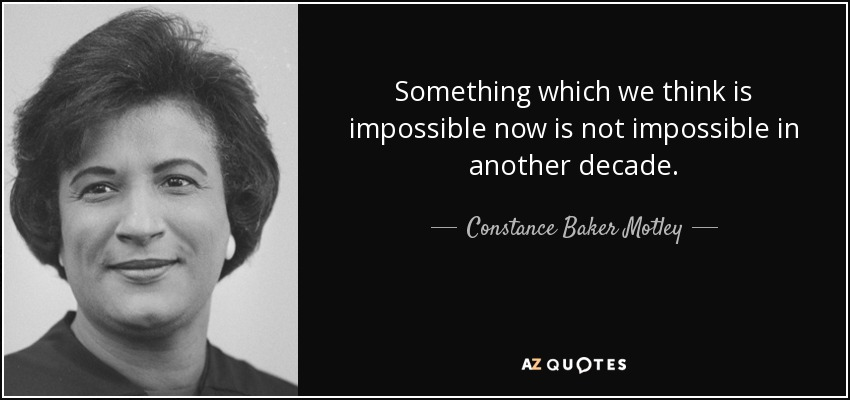 Something which we think is impossible now is not impossible in another decade. - Constance Baker Motley