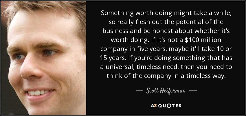 Something worth doing might take a while, so really flesh out the potential of the business and be honest about whether it's worth doing. If it's not a $100 million company in five years, maybe it'll take 10 or 15 years. If you're doing something that has a universal, timeless need, then you need to think of the company in a timeless way. - Scott Heiferman