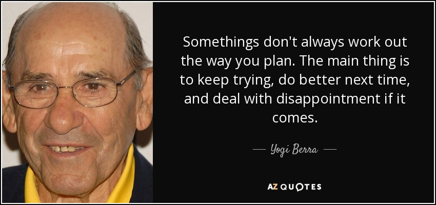 Somethings don't always work out the way you plan. The main thing is to keep trying, do better next time, and deal with disappointment if it comes. - Yogi Berra