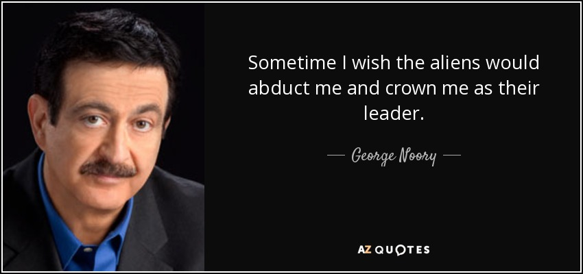 Sometime I wish the aliens would abduct me and crown me as their leader. - George Noory