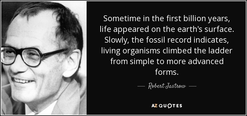 Sometime in the first billion years, life appeared on the earth's surface. Slowly, the fossil record indicates, living organisms climbed the ladder from simple to more advanced forms. - Robert Jastrow