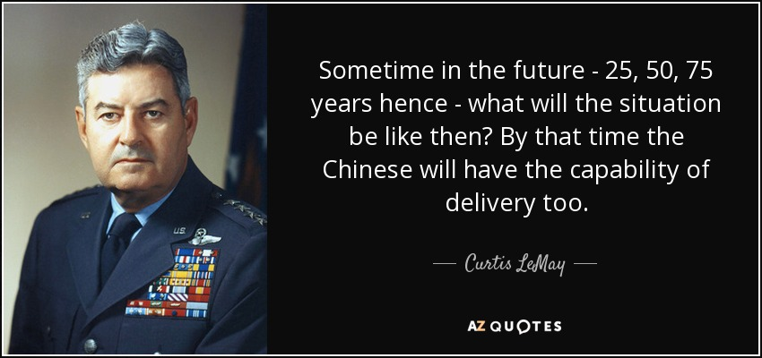 Sometime in the future - 25, 50, 75 years hence - what will the situation be like then? By that time the Chinese will have the capability of delivery too. - Curtis LeMay