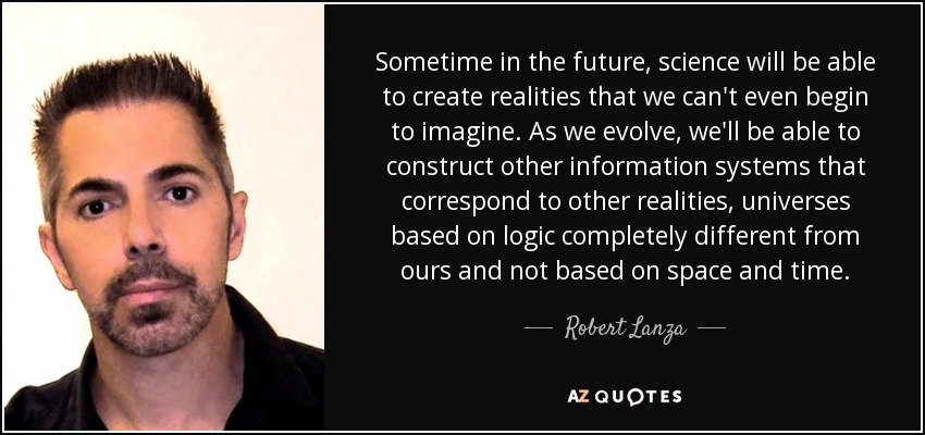 Sometime in the future, science will be able to create realities that we can't even begin to imagine. As we evolve, we'll be able to construct other information systems that correspond to other realities, universes based on logic completely different from ours and not based on space and time. - Robert Lanza