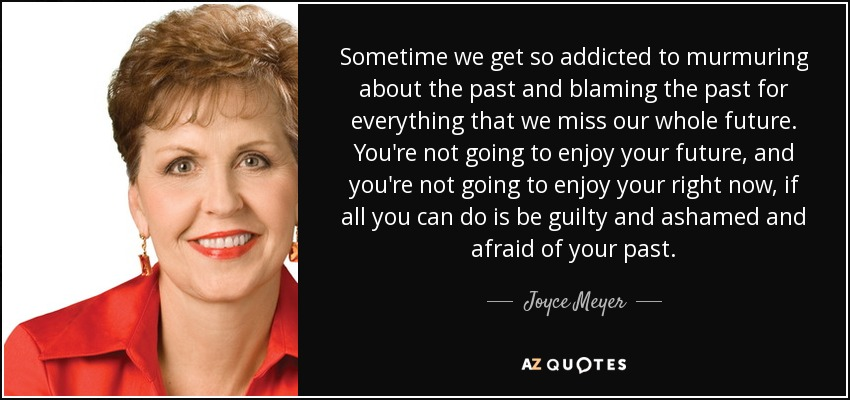 Sometime we get so addicted to murmuring about the past and blaming the past for everything that we miss our whole future. You're not going to enjoy your future, and you're not going to enjoy your right now, if all you can do is be guilty and ashamed and afraid of your past. - Joyce Meyer